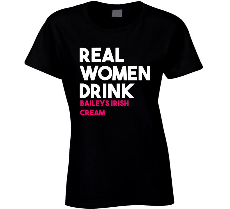 Real Women Drink Baileys Irish Cream Alcohol T Shirt