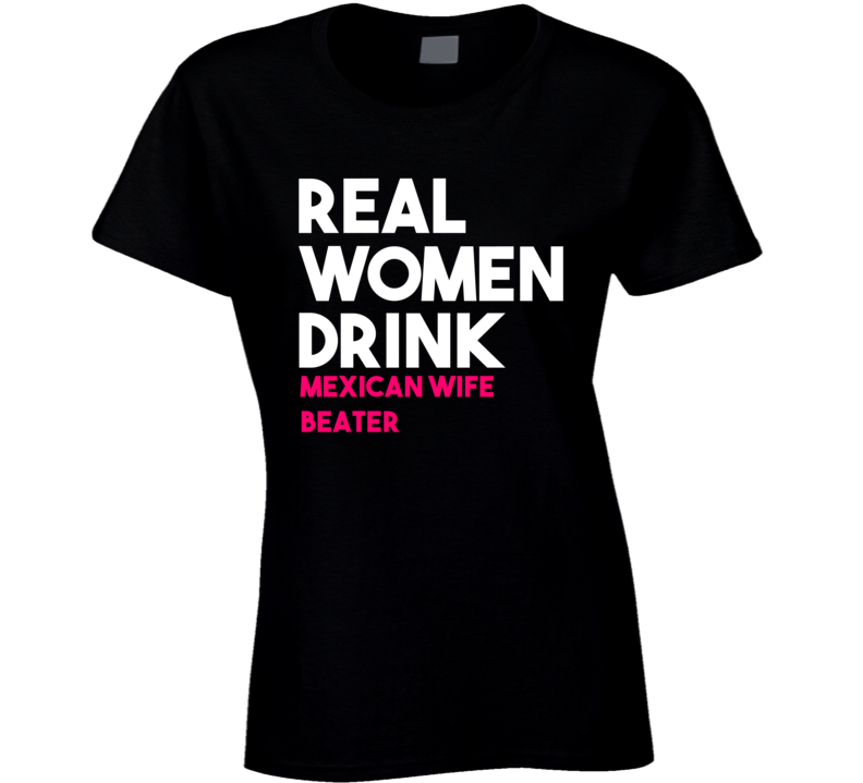 Real Women Drink Mexican Wife Beater Alcohol T Shirt