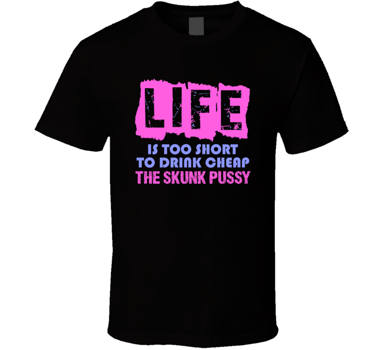 Life Is Too Short The Skunk Pussy Alcohol T Shirt