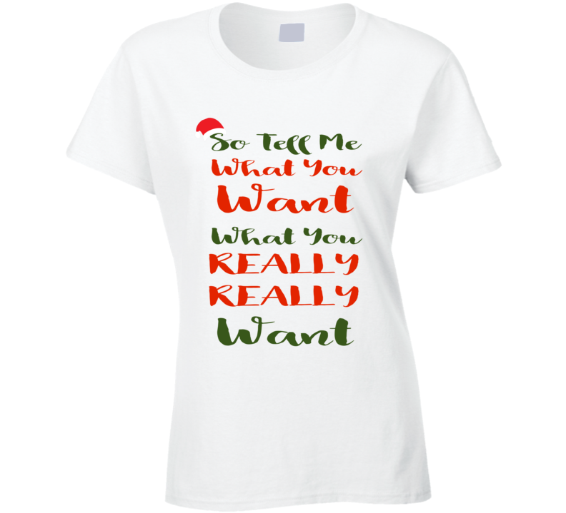 So Tell Me What You Want, What You Really Really Want Ladies Shirt. Multiple Sizes and Colors Available