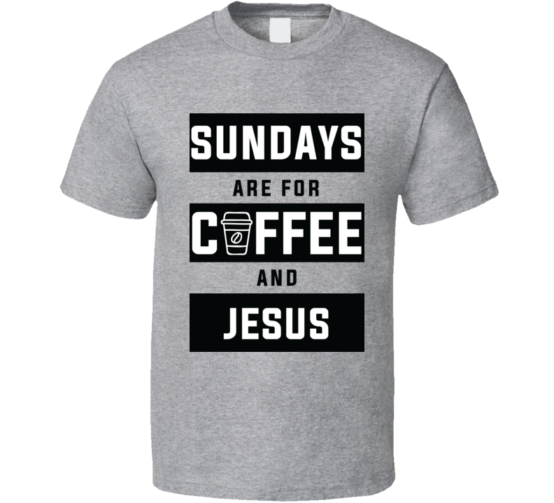 Sundays Are For Coffee And Jesus, Sundays Are For Coffee And Jesus Shirt, Sundays Are For Coffee And Jesus Tshirt, Sundays Are For Coffee And Jesus Tee