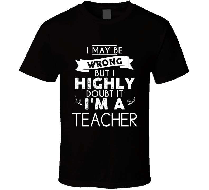 I May Be Wrong, But I Highly Doubt It I'm A Teacher T Shirt