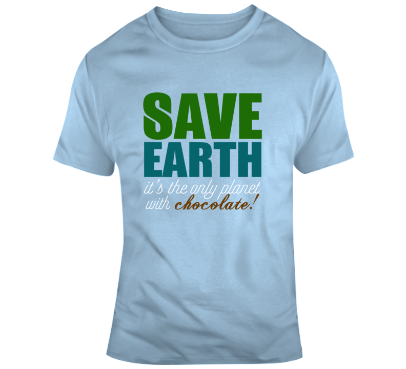 Save Earth, It's  The Only Planet With Chocolate, Light Blue, Available In Many Sizes And Colors T Shirt