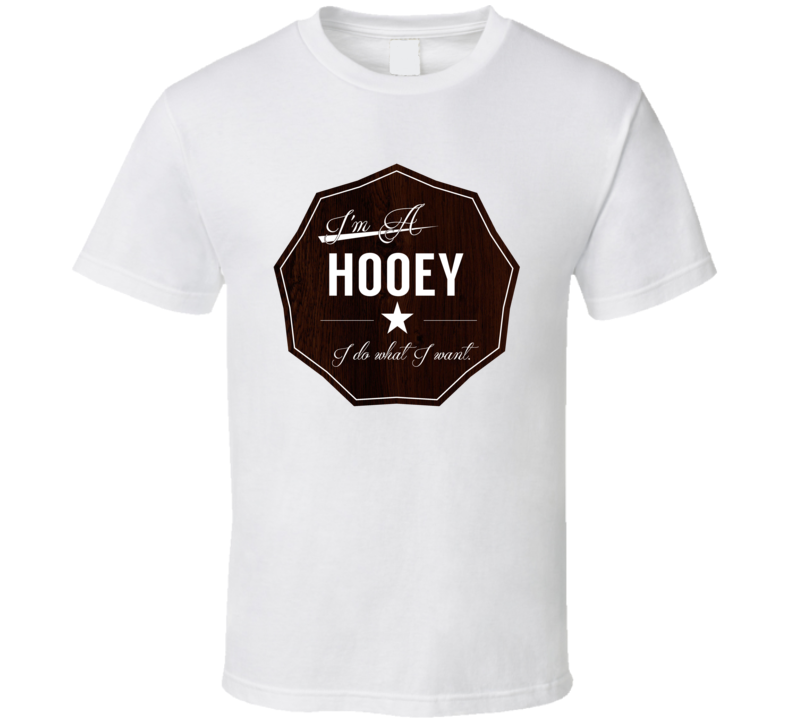 Im A Hooey I Do What I Want Funny Last Name T Shirt