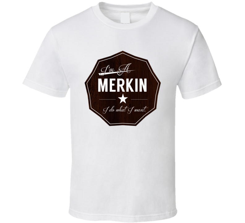 Im A Merkin I Do What I Want Funny Last Name T Shirt