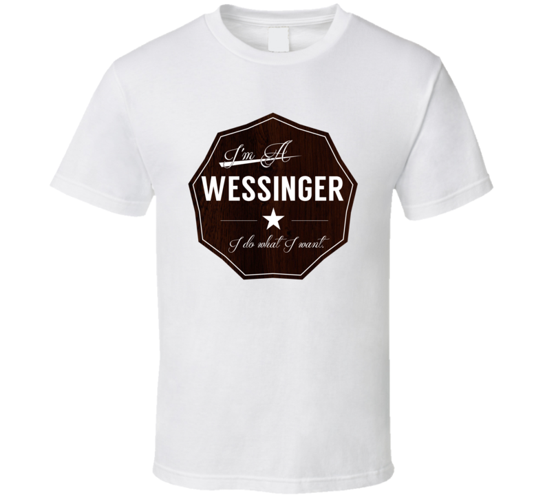 Im A Wessinger I Do What I Want Funny Last Name T Shirt