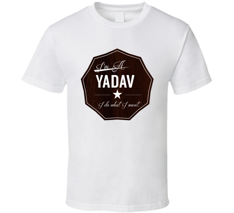 Im A Yadav I Do What I Want Funny Last Name T Shirt