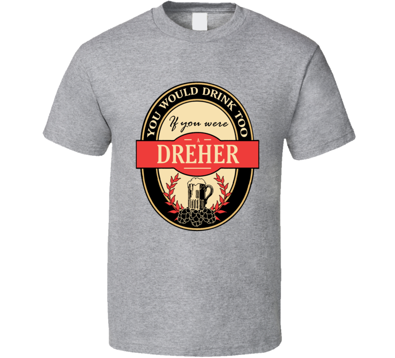 Drink If You Are A Dreher Funny Beer Party Label Inspired T Shirt