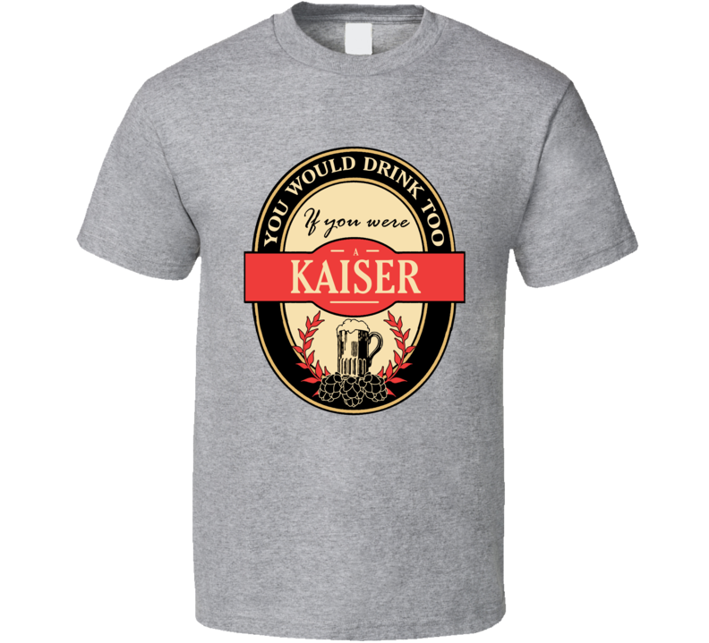 Drink If You Are A Kaiser Funny Beer Party Label Inspired T Shirt