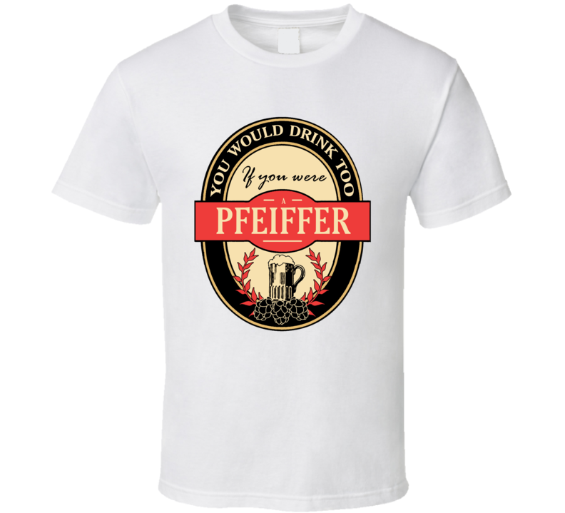 Drink If You Are A Pfeiffer Funny Beer Party Label Inspired T Shirt
