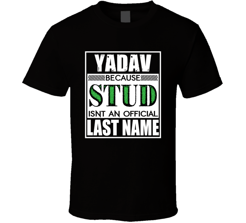 Yadav Because Stud Official Last Name Funny T Shirt