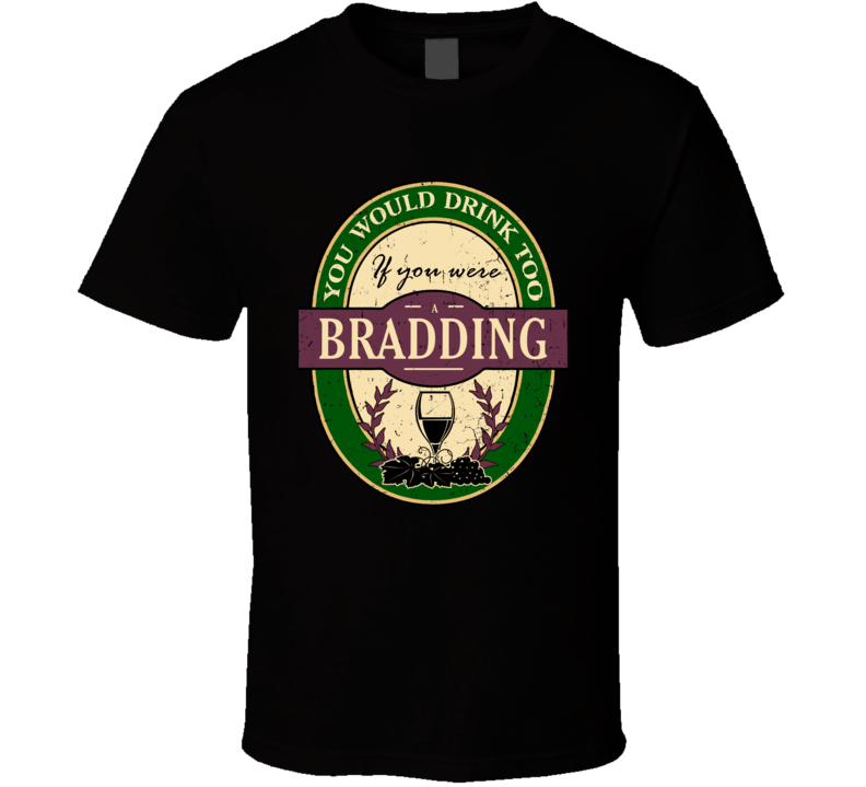 You Would Drink Too If You Were A Bradding Wine Label Last Name Worn Look T Shirt