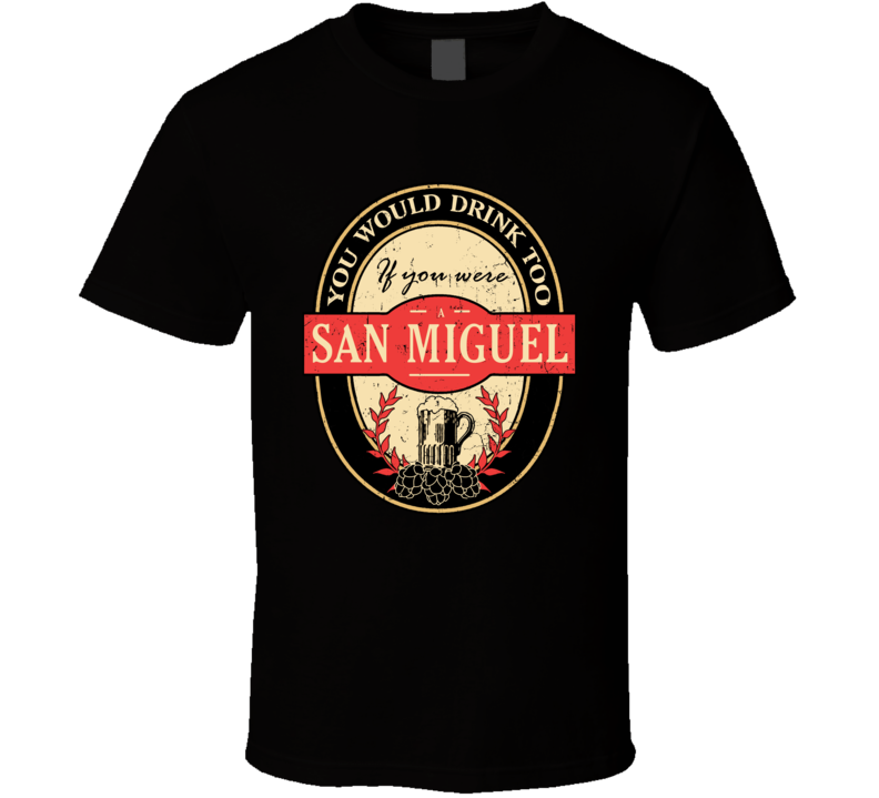 You Would Drink Too If You Are A San Miguel Beer Label Last Name Worn Look T Shirt