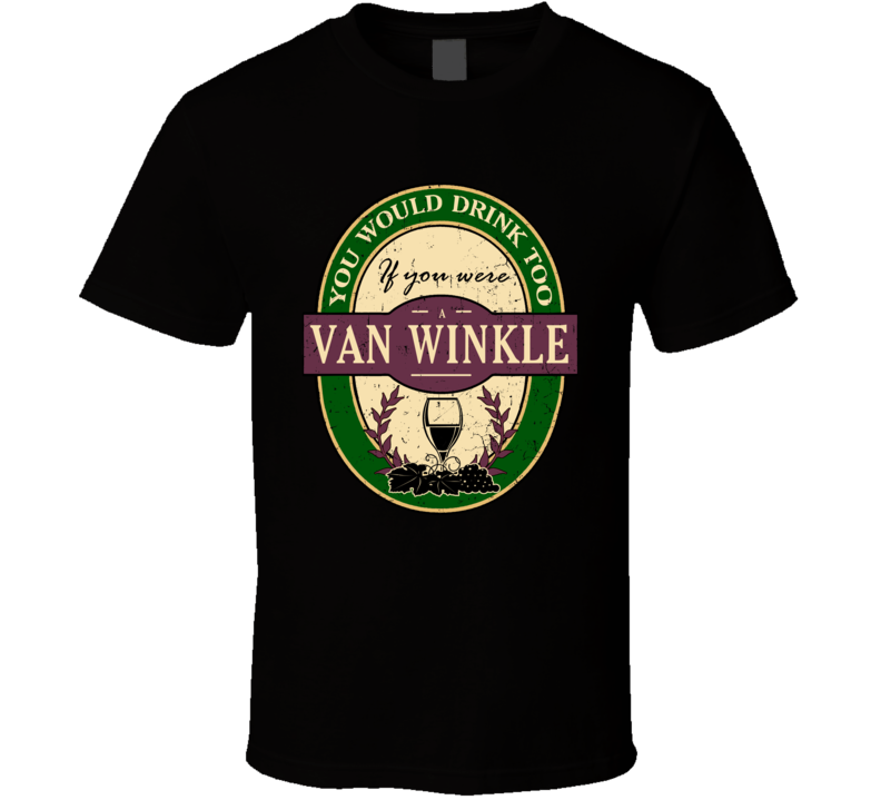 You Would Drink Too If You Were A Van Winkle Wine Label Last Name Worn Look T Shirt