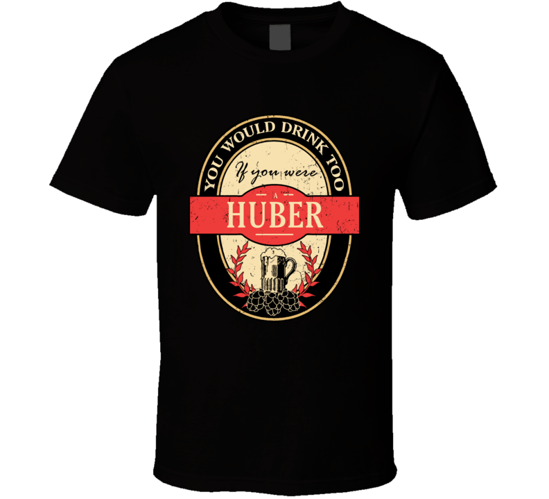 You Would Drink Too If You Are A Huber Beer Label Last Name Worn Look T Shirt