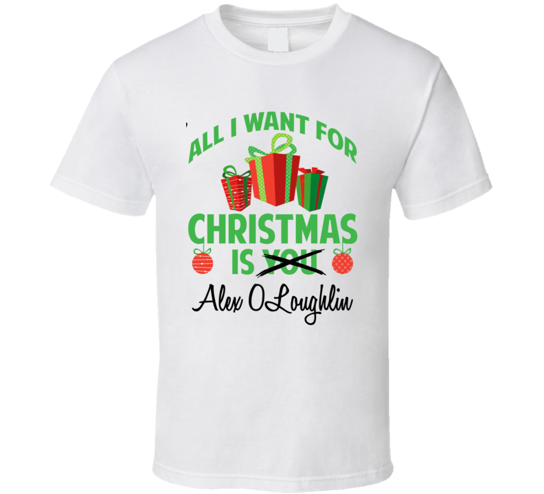 All I Want For Christmas Is You Alex O'Loughlin Funny Xmas Gift T Shirt