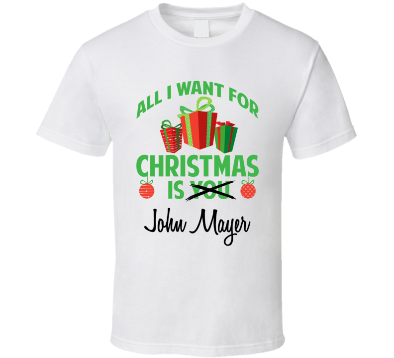 All I Want For Christmas Is You John Mayer Funny Xmas Gift T Shirt