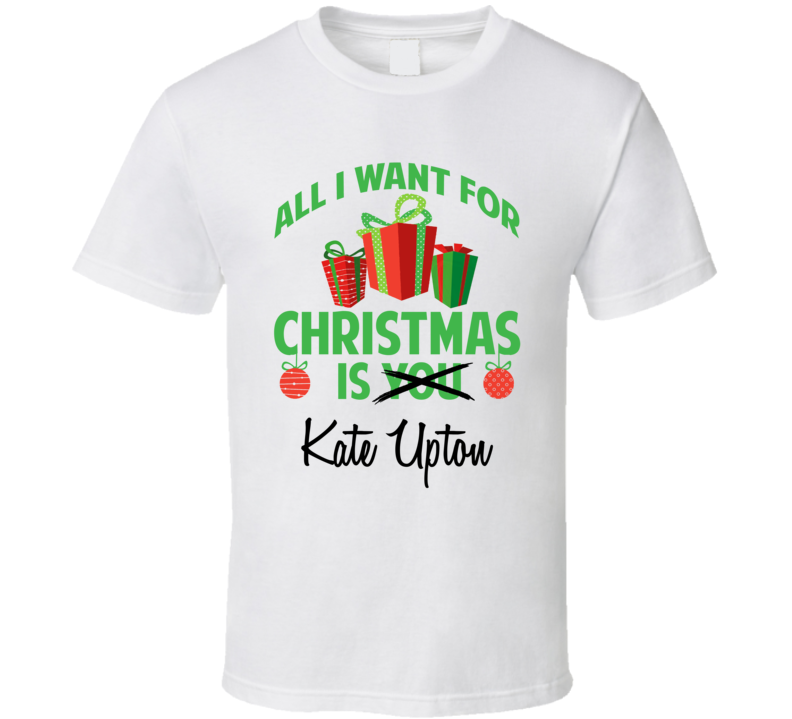 All I Want For Christmas Is You Kate Upton Funny Xmas Gift T Shirt