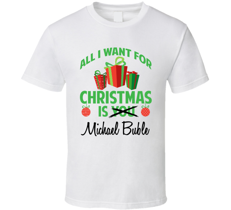 All I Want For Christmas Is You Michael Buble Funny Xmas Gift T Shirt