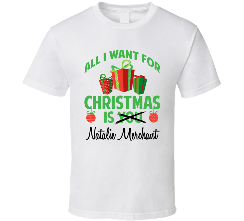 All I Want For Christmas Is You Natalie Merchant Funny Xmas Gift T Shirt