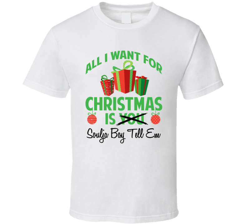 All I Want For Christmas Soulja Boy.All I Want For Christmas Is You Soulja Boy Tell Em Funny Xmas Gift T Shirt
