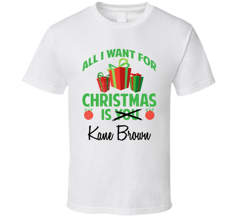 All I Want For Christmas Is You Kane Brown Funny Xmas Gift T Shirt
