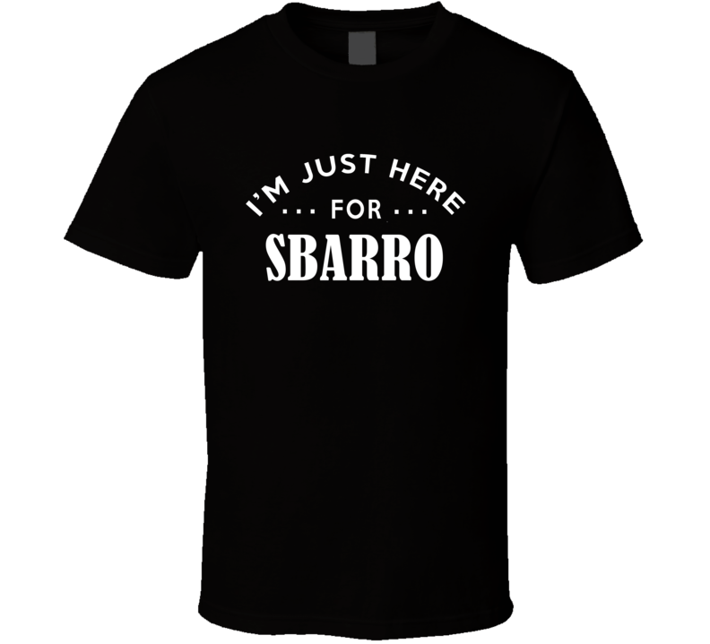 I'm Just Here For Sbarro Funny Food Fanatic T Shirt