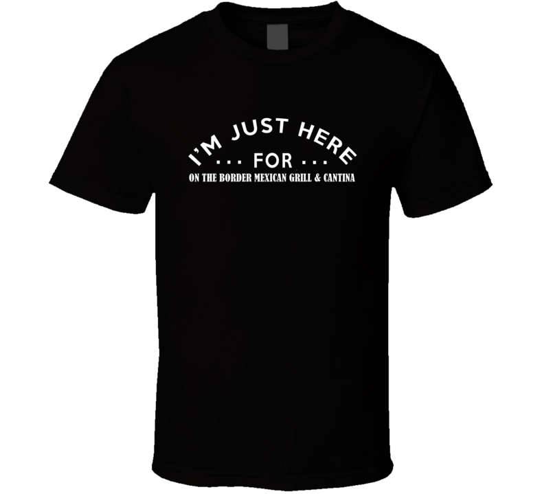 I'm Just Here For On The Border Mexican Grill & Cantina Funny Food Fanatic T Shirt