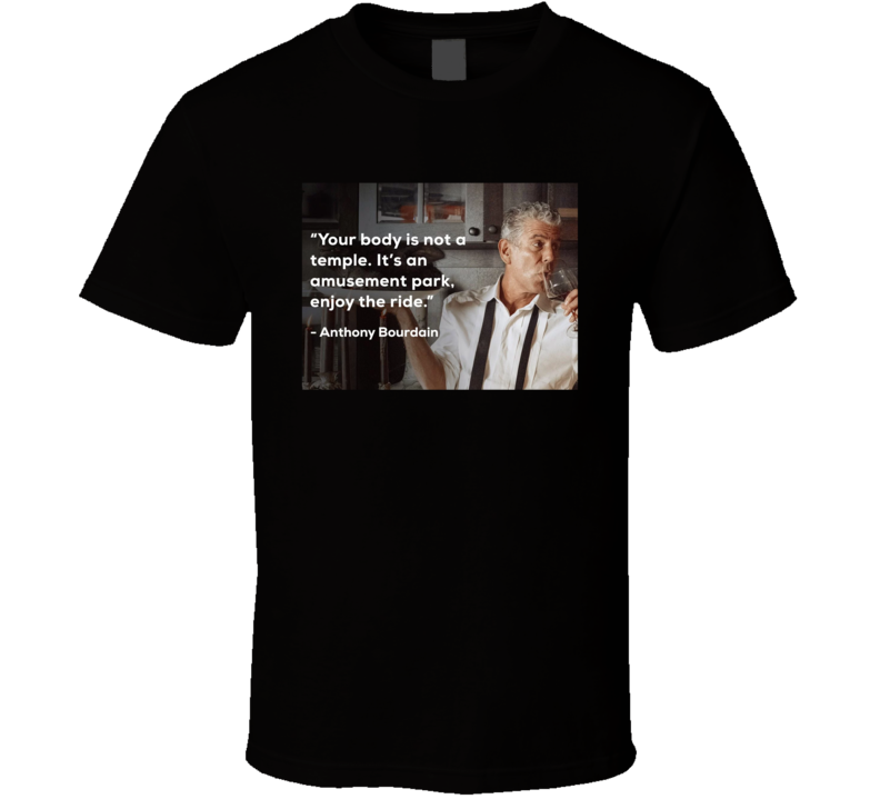 Anthony Bourdain Your Body Is Not A Temple Enjoy The Ride Quote  Foodie Rip T Shirt