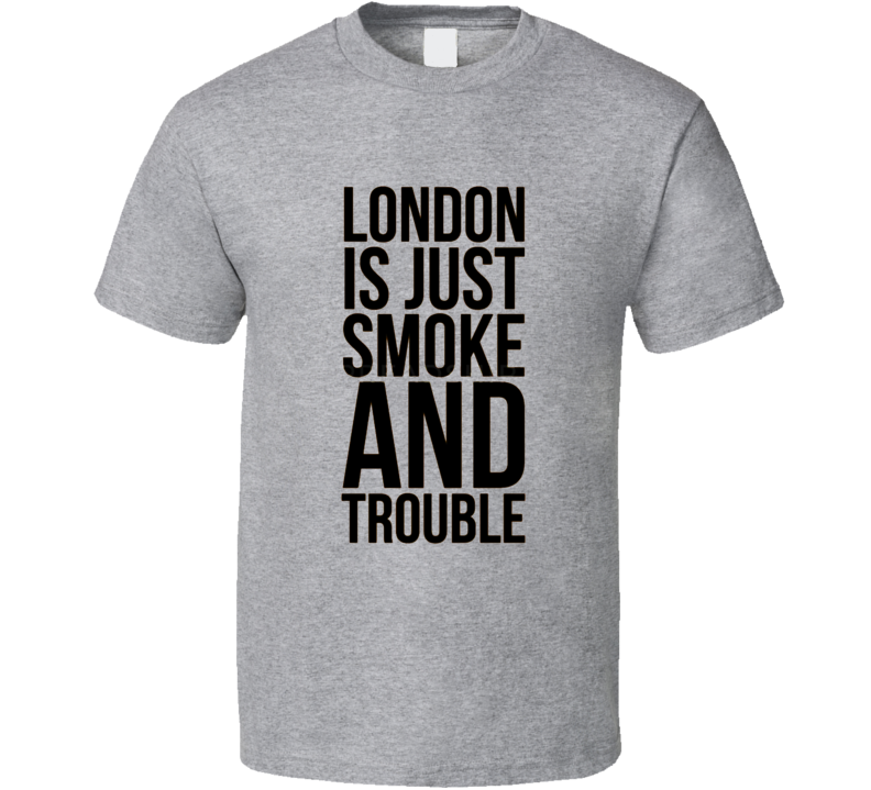 London Is Just Smoke And Trouble Quote Peaky Blinders Thomas Shelby Tv Show Shirt T Shirt