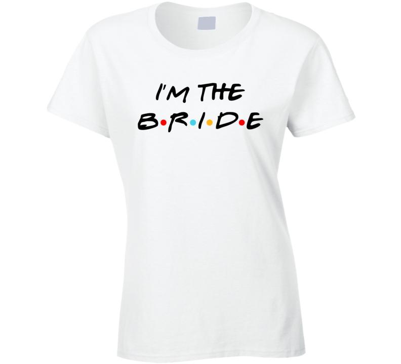 I'm The Bride Friends Style Bachelorette Party T Shirt