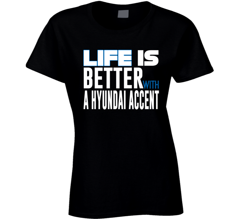 Life Is Better With A Hyundai Accent Favourite Car Fan T Shirt