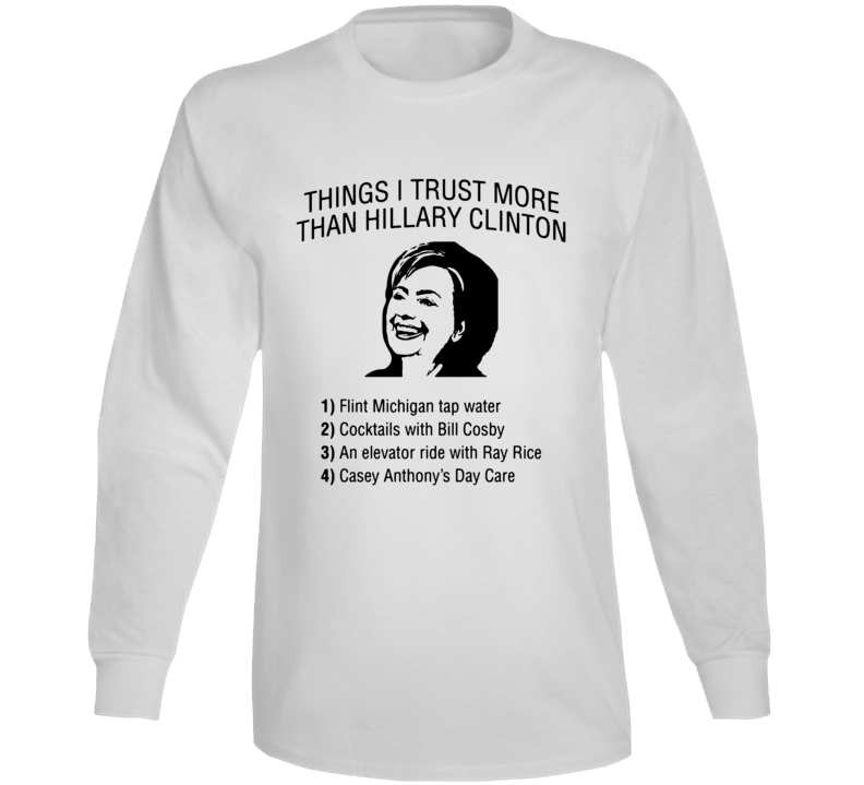 Things I Trust More Than Hillary Clinton Funny Pro Trump Election Winner President Long Sleeve