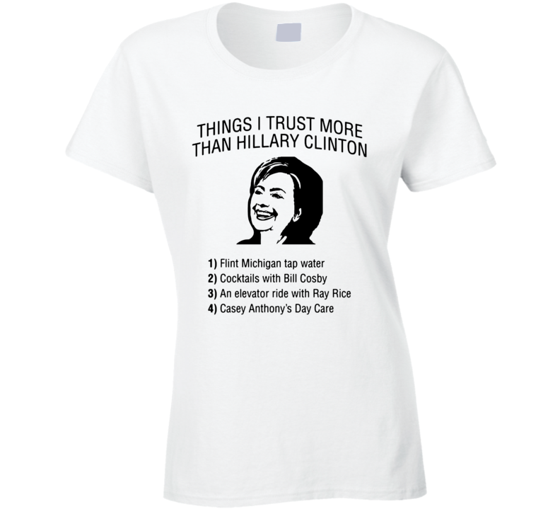 Things I Trust More Than Hillary Clinton Funny Pro Trump Election Winner President Ladies T Shirt