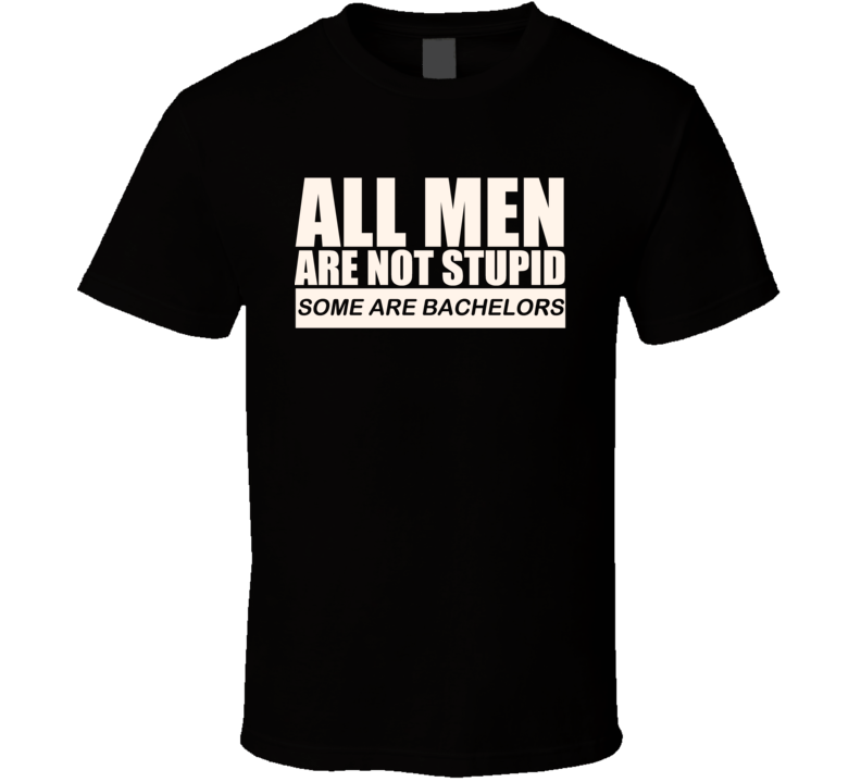 All Men Are Not Stupid Some Are Bachelors Funny T Shirt