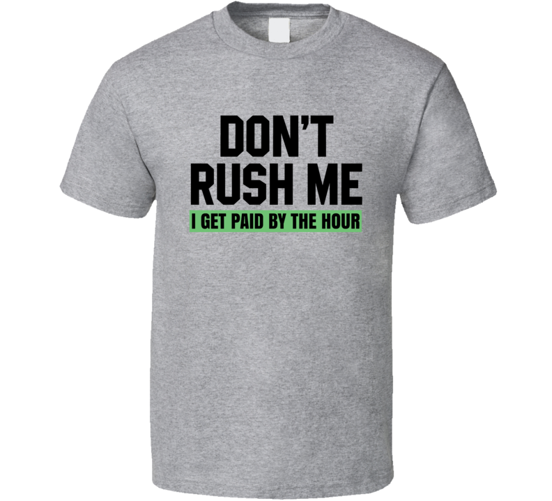 Don't Rush Me I Get Paid By The Hour Funny Saying T Shirt