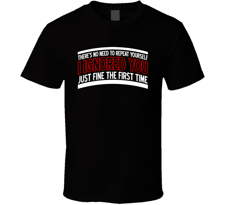 No Need To Repeat Yourself I Ignored You The First Time Funny Saying T Shirt