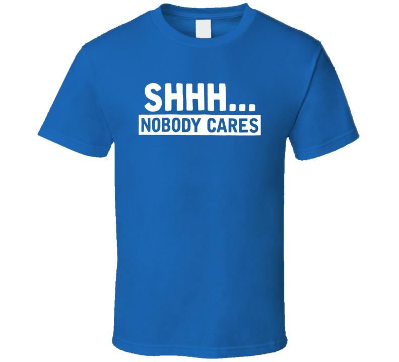 Shhh Nobody Cares Funny Saying T Shirt