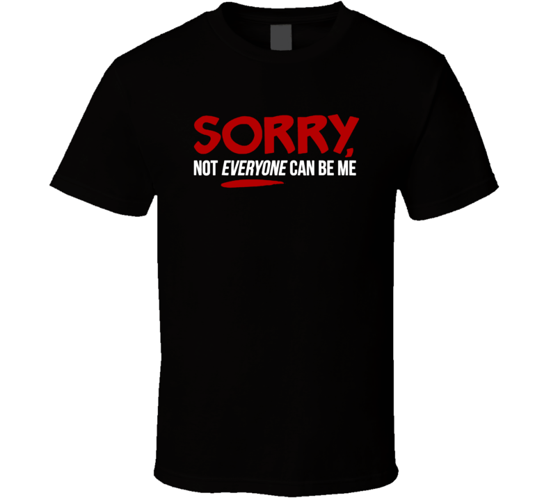 Sorry Not Everyone Can Be Me Funny Saying T Shirt