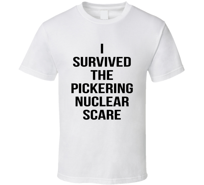I Survived The Pickering Nuclear Scare Ontario T Shirt