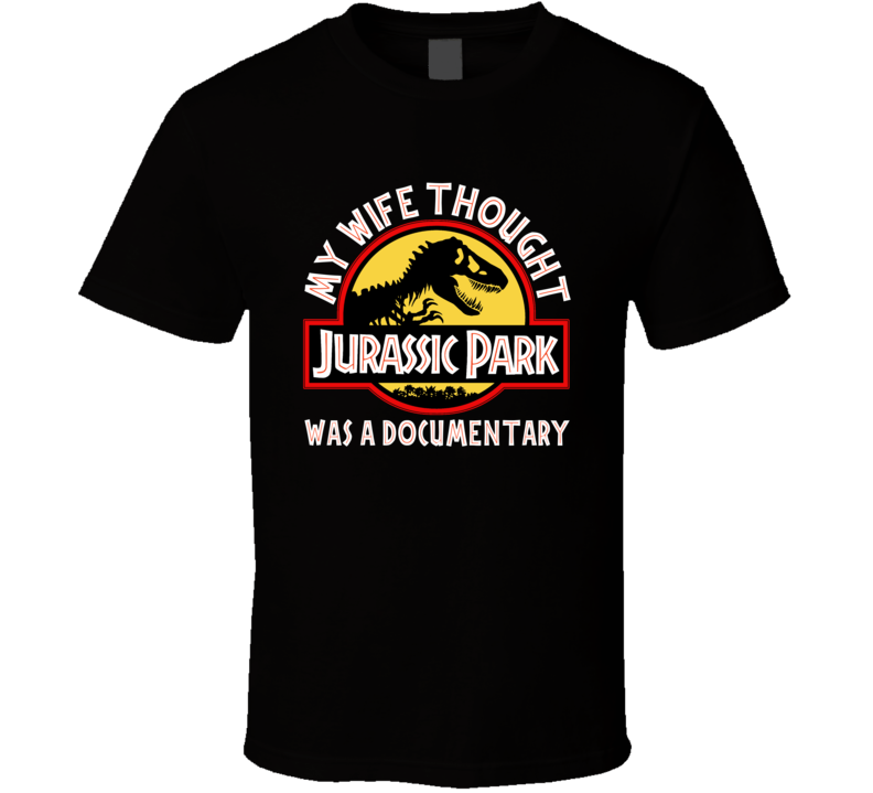 Jurassic Park My Wife Thought It Was A Documentary T Shirt