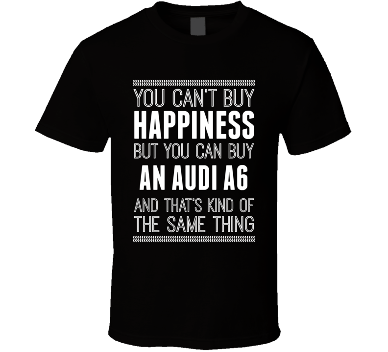 Buy An Audi A6 Happiness Car Lover T Shirt