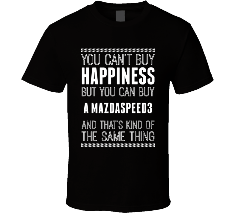 Buy A Mazdaspeed3 Happiness Car Lover T Shirt