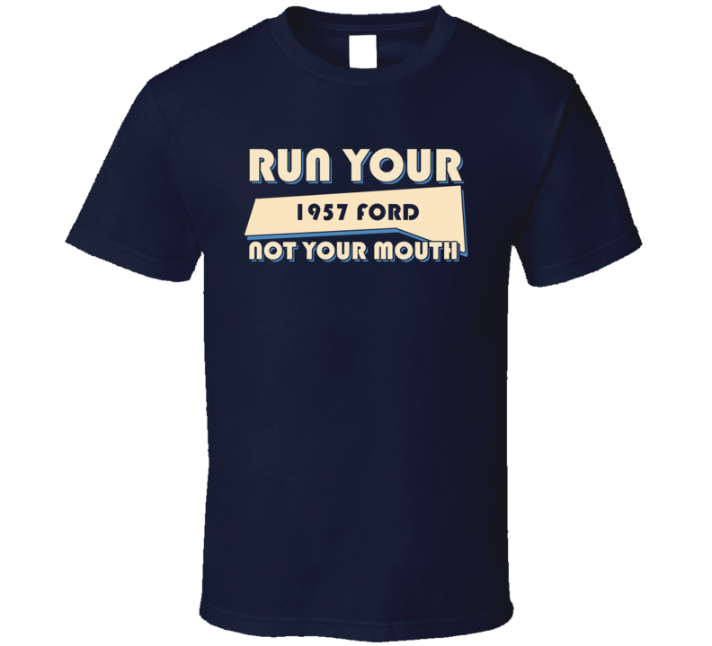 1957 Ford Run Your Car Not Your Mouth Car T Shirt