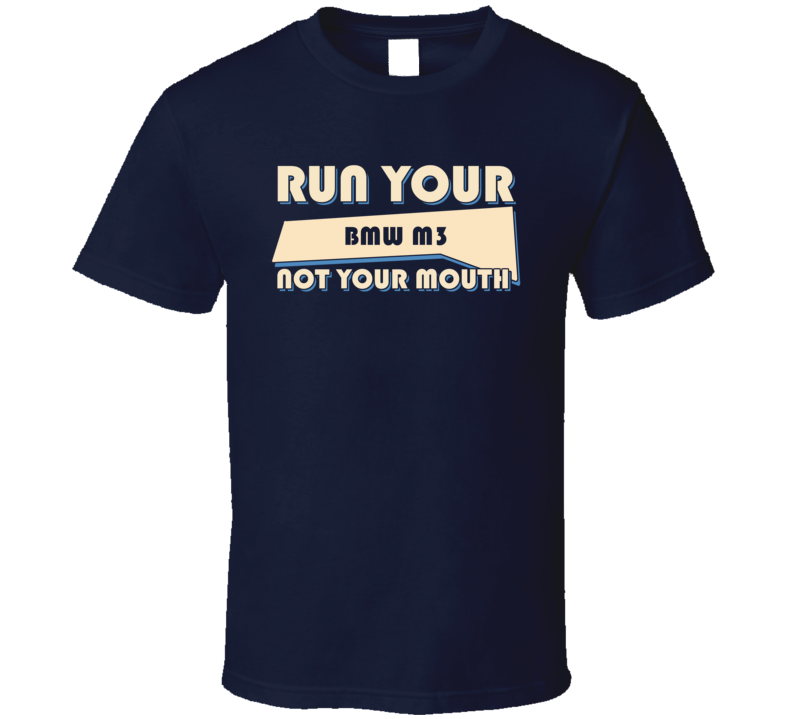BMW M3 Run Your Car Not Your Mouth Car T Shirt