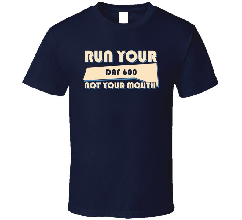 DAF 600 Run Your Car Not Your Mouth Car T Shirt