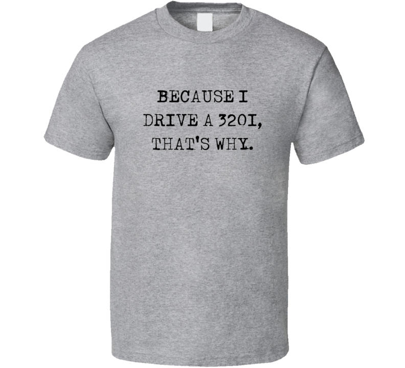 Because I Drive 320i Thats Why Funny Car T Shirt