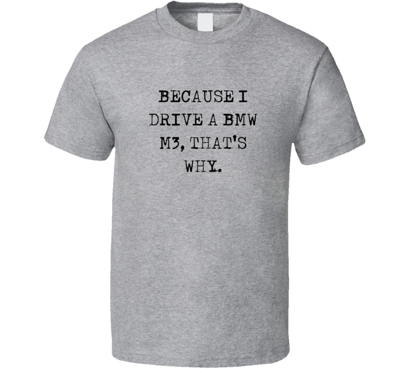 Because I Drive BMW M3 Thats Why Funny Car T Shirt