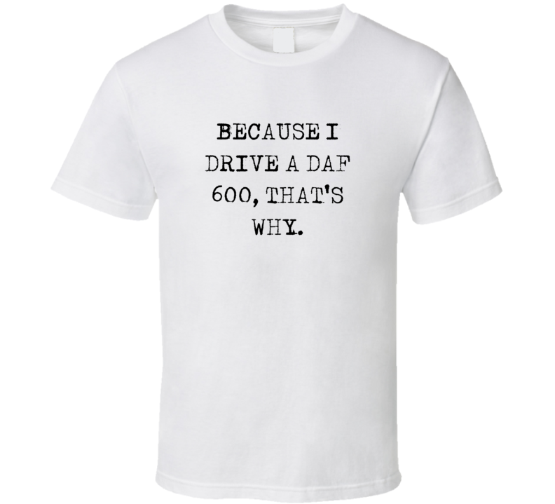 Because I Drive DAF 600 Thats Why Funny Car T Shirt