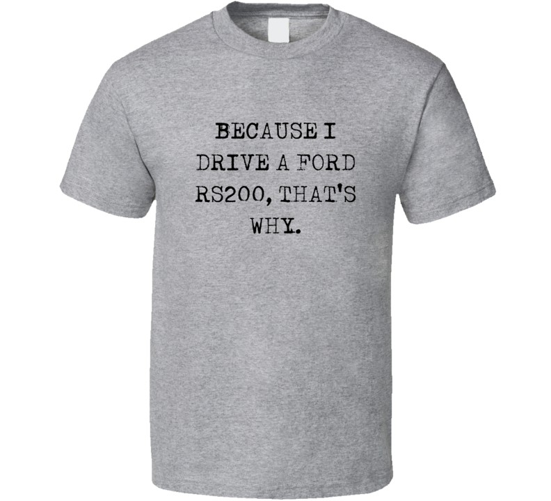 Because I Drive Ford RS200 Thats Why Funny Car T Shirt